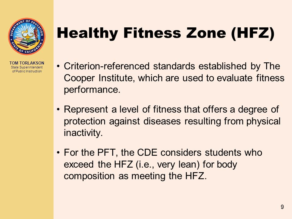TOM TORLAKSON State Superintendent of Public Instruction 10 2013–14 HFZ Standards Performance in each fitness area is classified as in the HFZ or other level(s), depending on the fitness area: Fitness AreaHFZ Needs Improvement Needs Improvement – Health Risk Aerobic Capacity Body Composition Muscle Strength, Endurance, and Flexibility