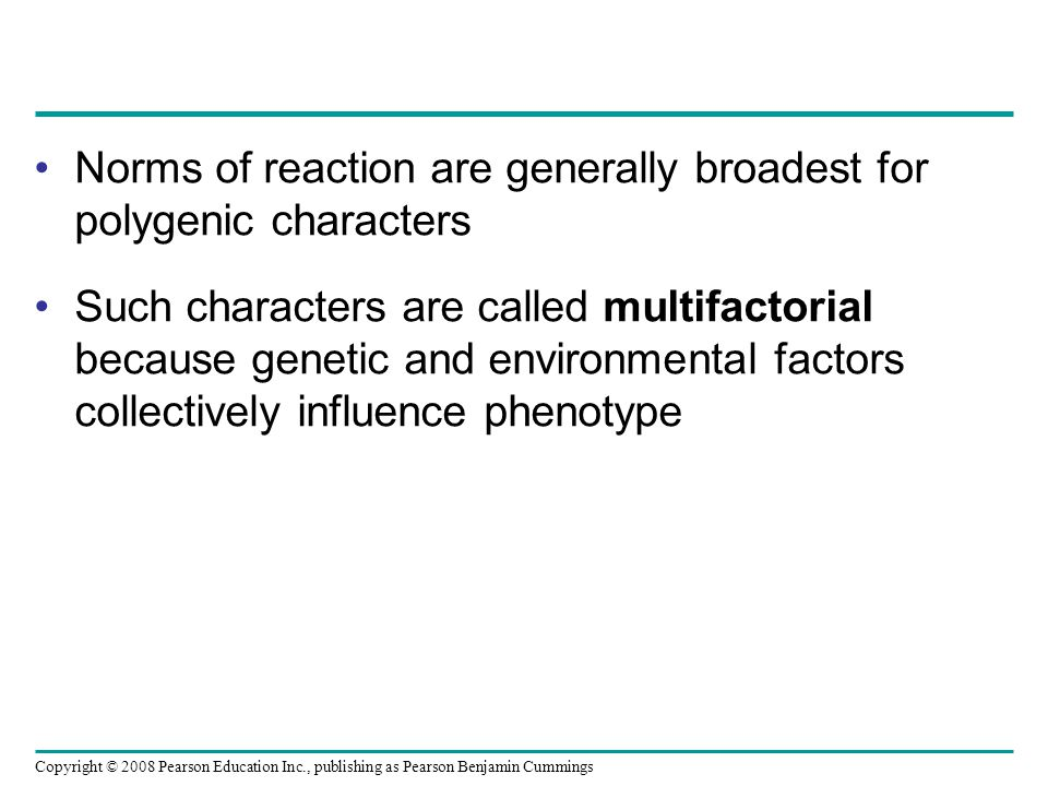 Norms of reaction are generally broadest for polygenic characters Such characters are called multifactorial because genetic and environmental factors