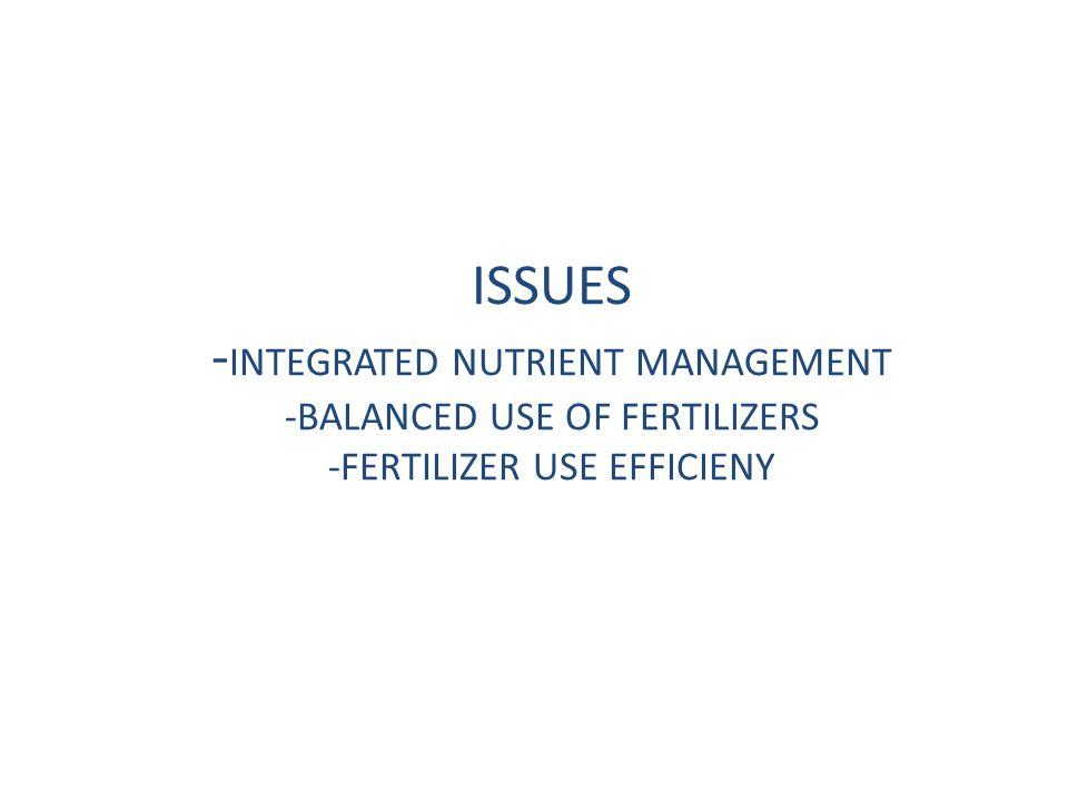 ISSUES - INTEGRATED NUTRIENT MANAGEMENT -BALANCED USE OF FERTILIZERS -FERTILIZER USE EFFICIENY