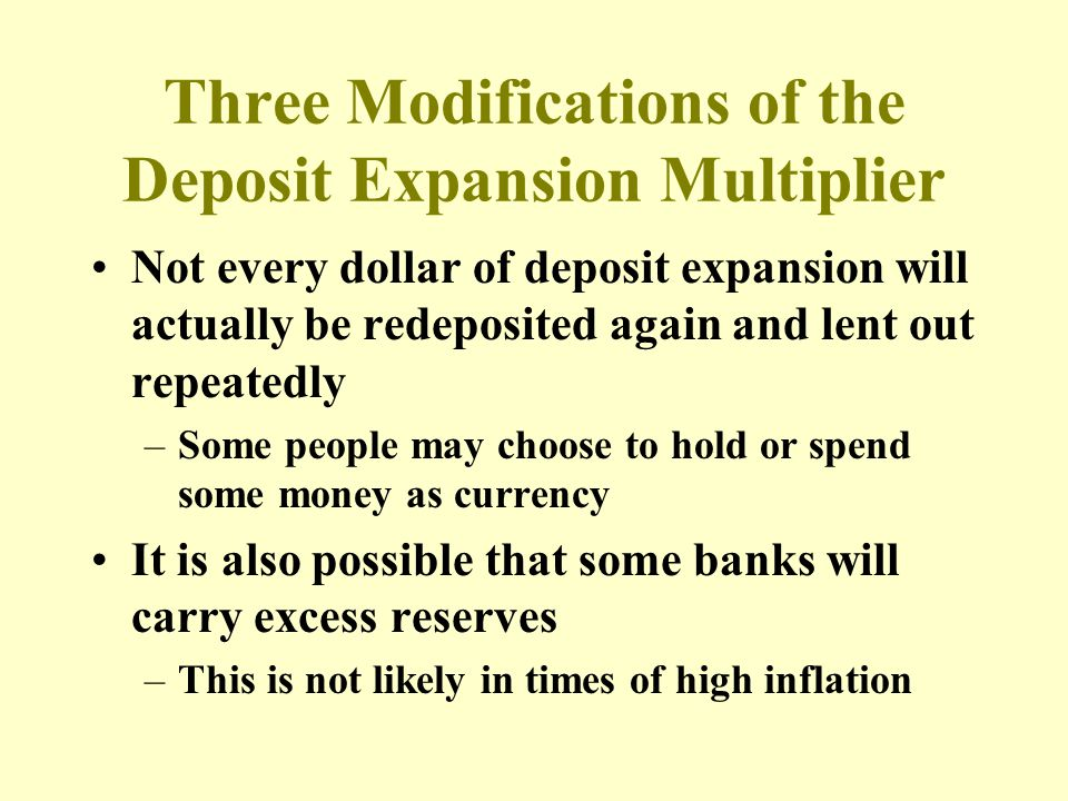 Three Modifications of the Deposit Expansion Multiplier Not every dollar of deposit expansion will actually be redeposited again and lent out repeated