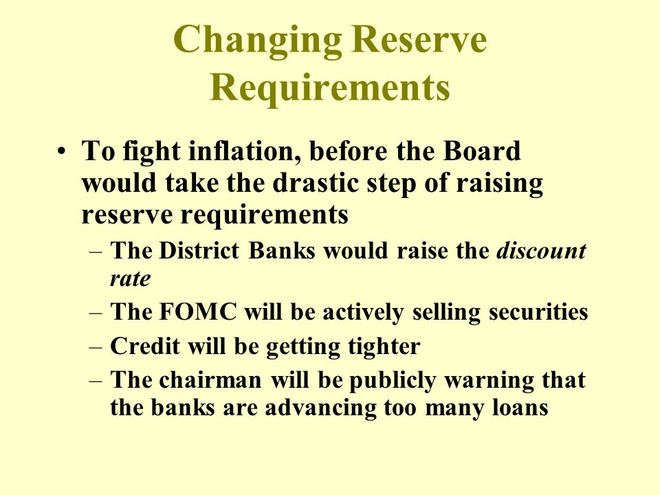 Changing Reserve Requirements To fight inflation, before the Board would take the drastic step of raising reserve requirements –The District Banks wou