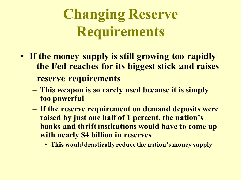 Changing Reserve Requirements If the money supply is still growing too rapidly – the Fed reaches for its biggest stick and raises reserve requirements