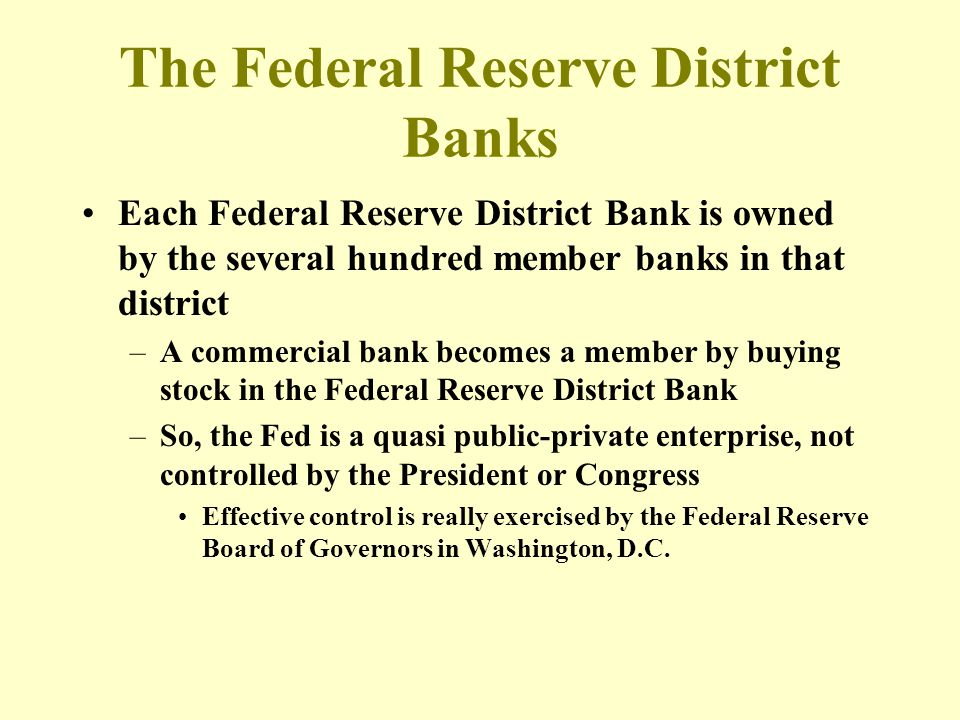 The Federal Reserve District Banks Each Federal Reserve District Bank is owned by the several hundred member banks in that district –A commercial bank