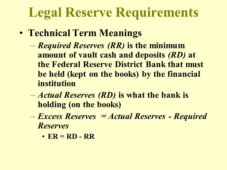 Legal Reserve Requirements Technical Term Meanings –Required Reserves (RR) is the minimum amount of vault cash and deposits (RD) at the Federal Reserv
