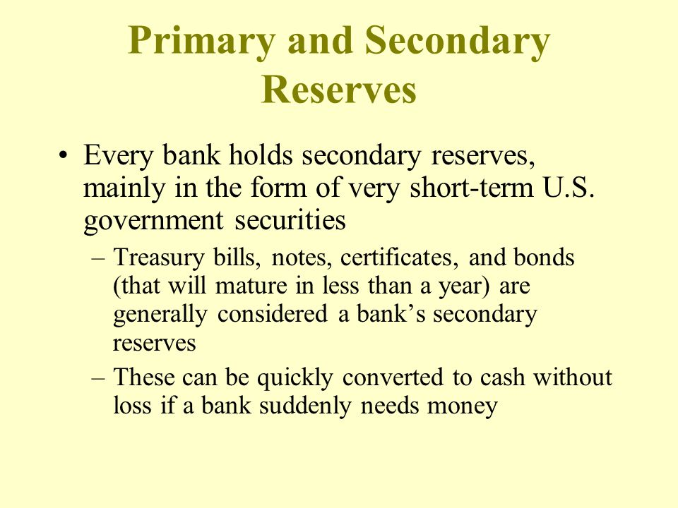 Every bank holds secondary reserves, mainly in the form of very short-term U.S. government securities –Treasury bills, notes, certificates, and bonds