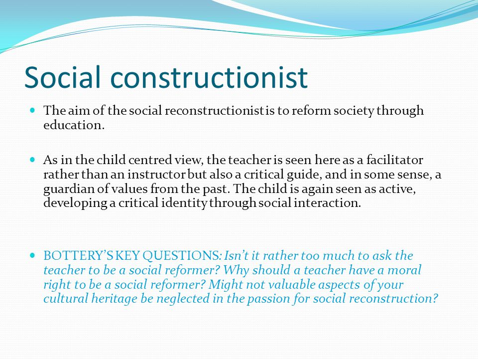 Social constructionist The aim of the social reconstructionist is to reform society through education.