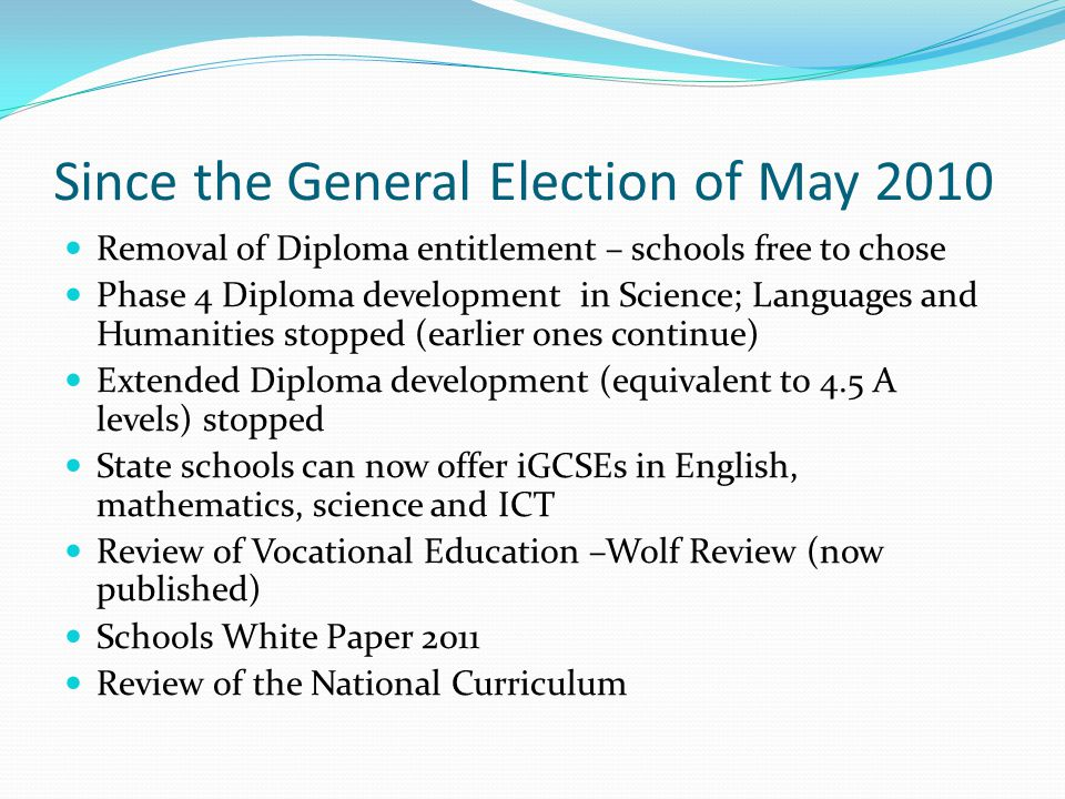 Since the General Election of May 2010 Removal of Diploma entitlement – schools free to chose Phase 4 Diploma development in Science; Languages and Humanities stopped (earlier ones continue) Extended Diploma development (equivalent to 4.5 A levels) stopped State schools can now offer iGCSEs in English, mathematics, science and ICT Review of Vocational Education –Wolf Review (now published) Schools White Paper 2011 Review of the National Curriculum