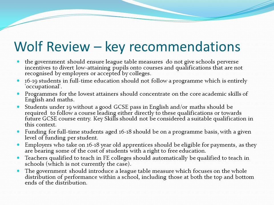 Wolf Review – key recommendations the government should ensure league table measures do not give schools perverse incentives to divert low-attaining pupils onto courses and qualifications that are not recognised by employers or accepted by colleges.