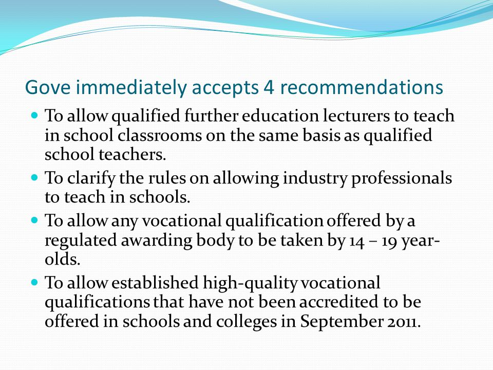Gove immediately accepts 4 recommendations To allow qualified further education lecturers to teach in school classrooms on the same basis as qualified school teachers.