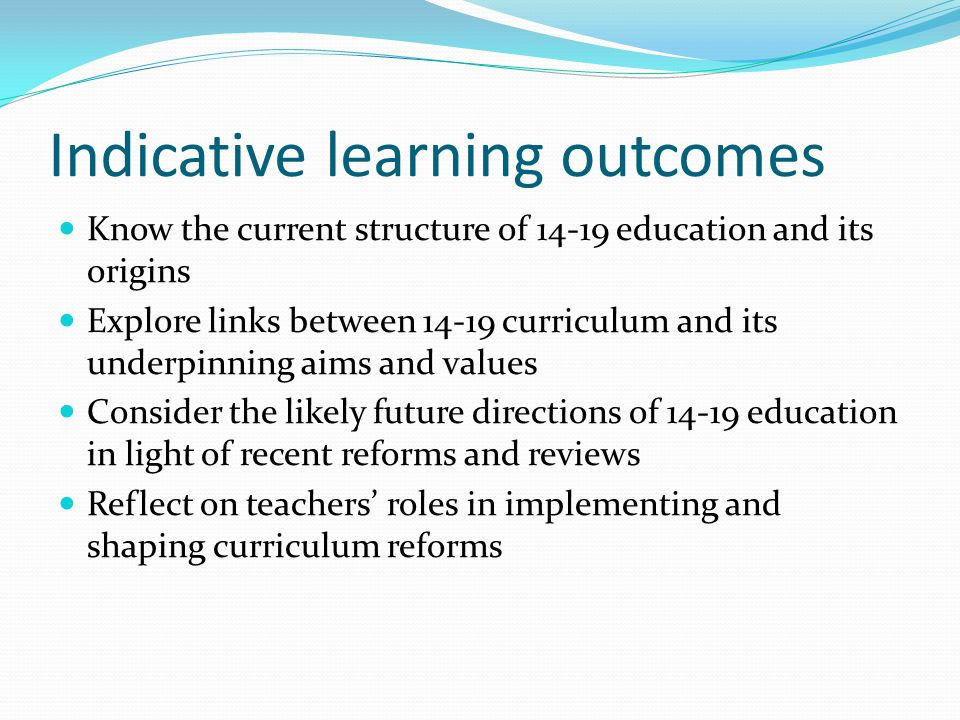Indicative learning outcomes Know the current structure of 14-19 education and its origins Explore links between 14-19 curriculum and its underpinning aims and values Consider the likely future directions of 14-19 education in light of recent reforms and reviews Reflect on teachers' roles in implementing and shaping curriculum reforms