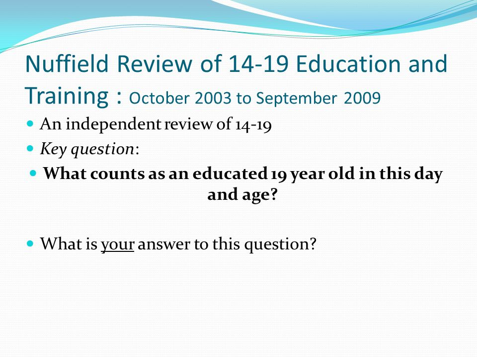 Nuffield Review of 14-19 Education and Training : October 2003 to September 2009 An independent review of 14-19 Key question: What counts as an educated 19 year old in this day and age.