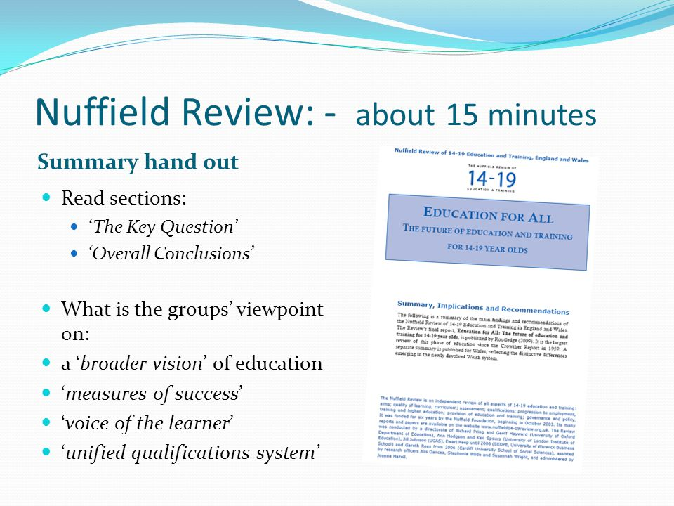 Nuffield Review: - about 15 minutes Summary hand out Read sections: 'The Key Question' 'Overall Conclusions' What is the groups' viewpoint on: a 'broader vision' of education 'measures of success' 'voice of the learner' 'unified qualifications system'