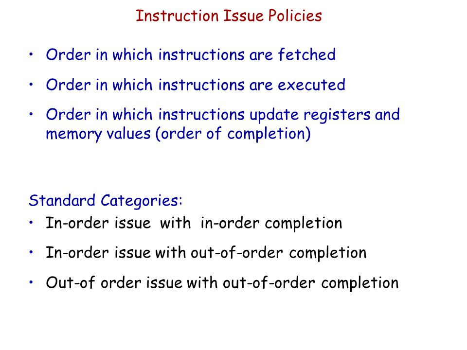 Instruction Issue Policies Order in which instructions are fetched Order in which instructions are executed Order in which instructions update registe
