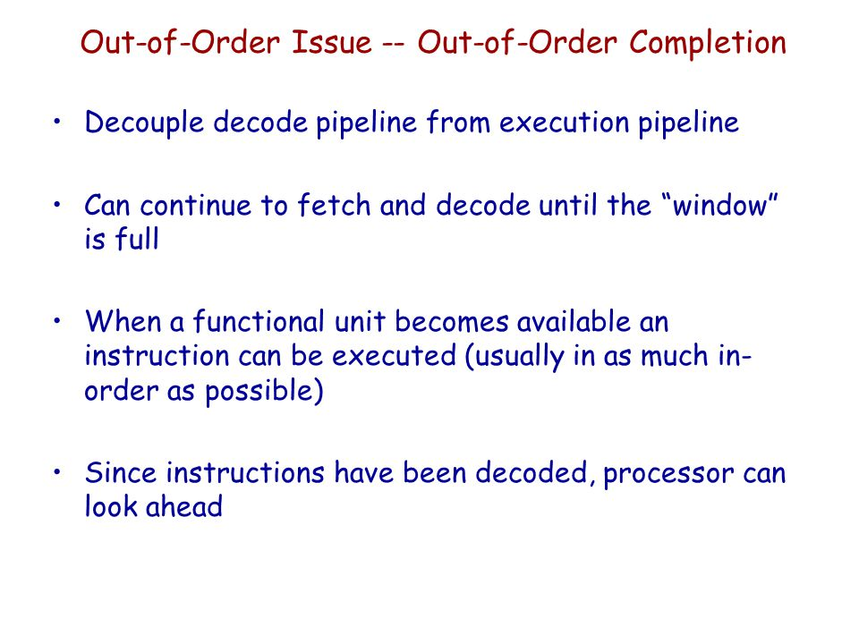 """Out-of-Order Issue -- Out-of-Order Completion Decouple decode pipeline from execution pipeline Can continue to fetch and decode until the """"window"""" is"""