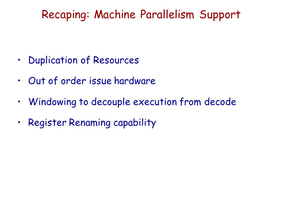 Recaping: Machine Parallelism Support Duplication of Resources Out of order issue hardware Windowing to decouple execution from decode Register Renami