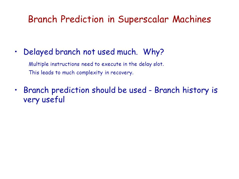 Branch Prediction in Superscalar Machines Delayed branch not used much. Why? Multiple instructions need to execute in the delay slot. This leads to mu