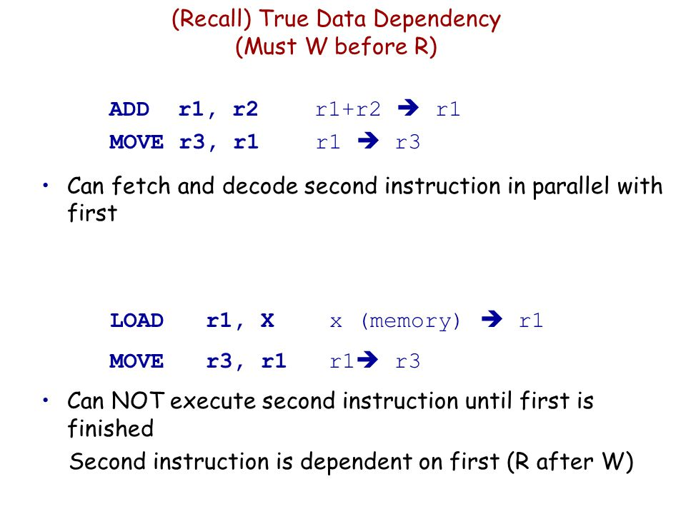 (Recall) True Data Dependency (Must W before R) ADD r1, r2 r1+r2  r1 MOVE r3, r1 r1  r3 Can fetch and decode second instruction in parallel with fir