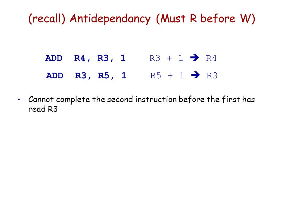 (recall) Antidependancy (Must R before W) ADD R4, R3, 1 R3 + 1  R4 ADD R3, R5, 1 R5 + 1  R3 Cannot complete the second instruction before the first