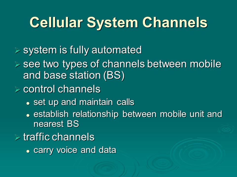 Cellular System Channels  system is fully automated  see two types of channels between mobile and base station (BS)  control channels set up and ma