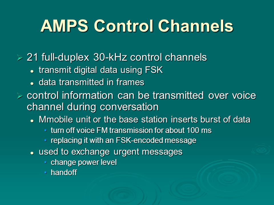 AMPS Control Channels  21 full-duplex 30-kHz control channels transmit digital data using FSK transmit digital data using FSK data transmitted in frames data transmitted in frames  control information can be transmitted over voice channel during conversation Mmobile unit or the base station inserts burst of data Mmobile unit or the base station inserts burst of data turn off voice FM transmission for about 100 msturn off voice FM transmission for about 100 ms replacing it with an FSK-encoded messagereplacing it with an FSK-encoded message used to exchange urgent messages used to exchange urgent messages change power levelchange power level handoffhandoff
