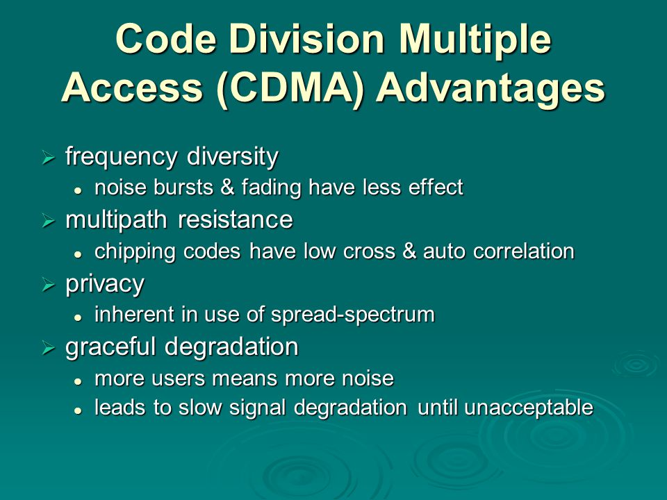 Code Division Multiple Access (CDMA) Advantages  frequency diversity noise bursts & fading have less effect noise bursts & fading have less effect 