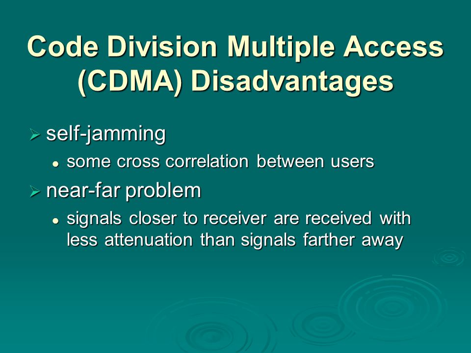 Code Division Multiple Access (CDMA) Disadvantages  self-jamming some cross correlation between users some cross correlation between users  near-far