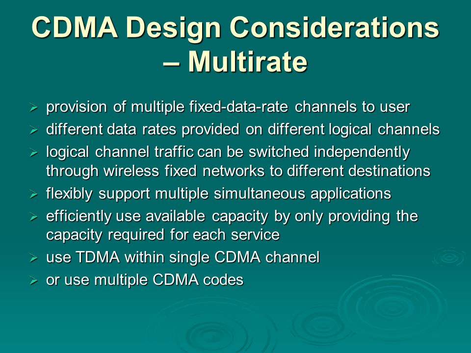 CDMA Design Considerations – Multirate  provision of multiple fixed-data-rate channels to user  different data rates provided on different logical c