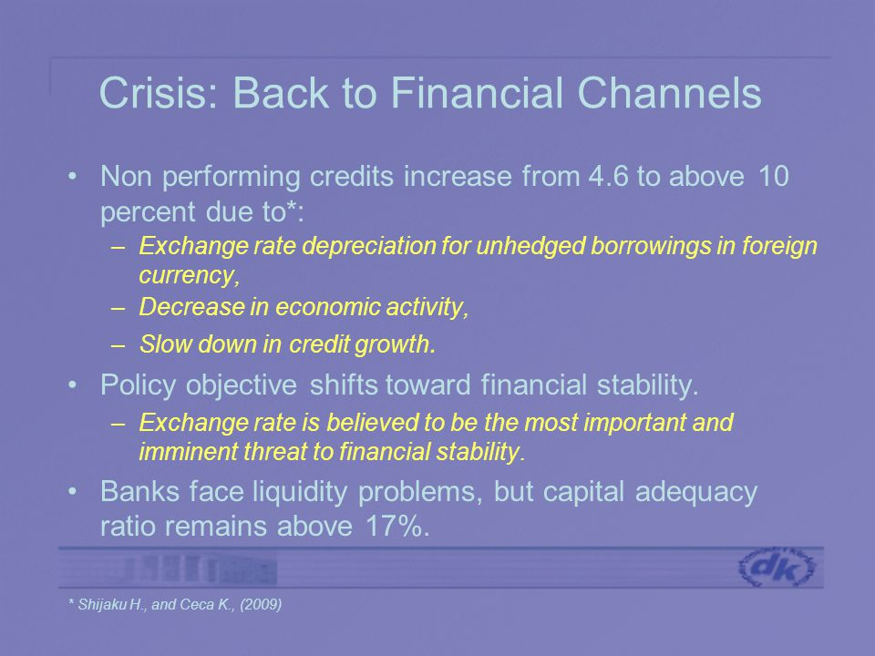 Crisis: Back to Financial Channels Non performing credits increase from 4.6 to above 10 percent due to*: –Exchange rate depreciation for unhedged borrowings in foreign currency, –Decrease in economic activity, –Slow down in credit growth.