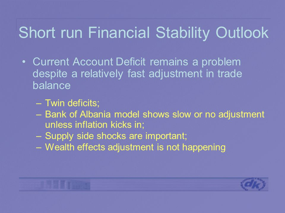 Short run Financial Stability Outlook Current Account Deficit remains a problem despite a relatively fast adjustment in trade balance –Twin deficits; –Bank of Albania model shows slow or no adjustment unless inflation kicks in; –Supply side shocks are important; –Wealth effects adjustment is not happening