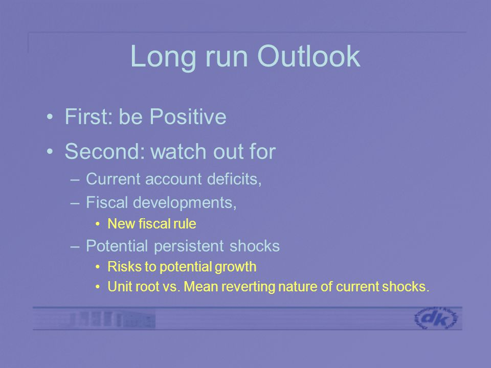 Long run Outlook First: be Positive Second: watch out for –Current account deficits, –Fiscal developments, New fiscal rule –Potential persistent shocks Risks to potential growth Unit root vs.