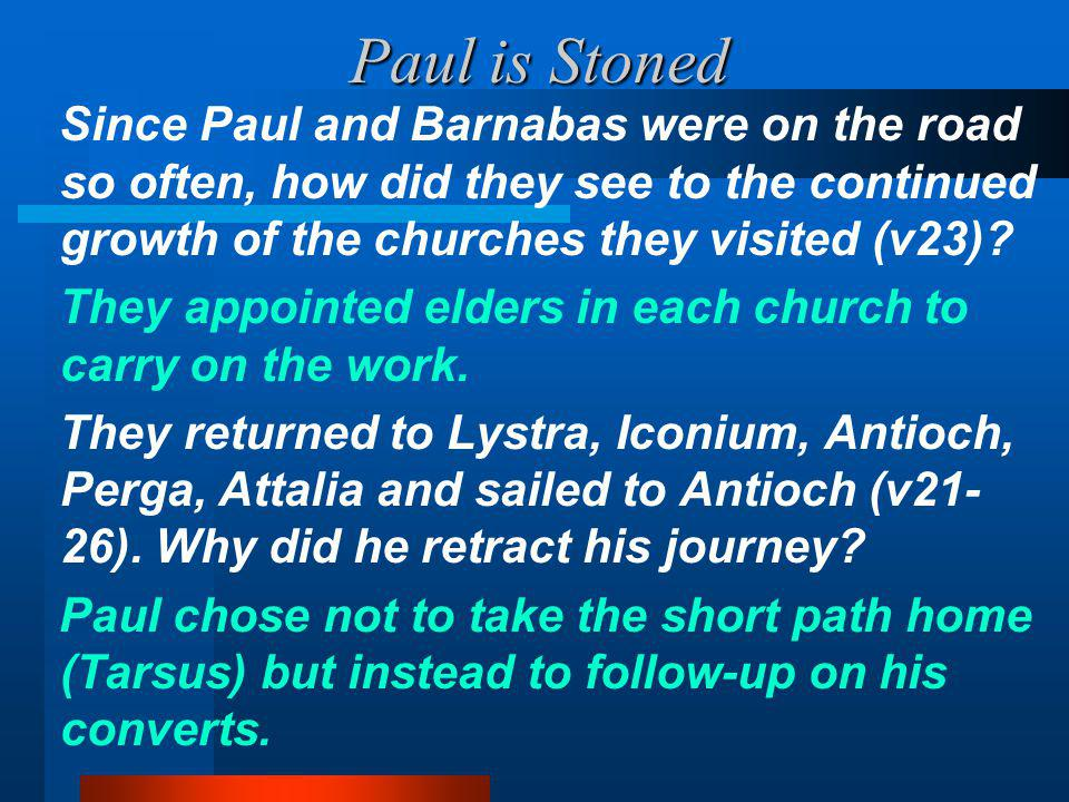 Paul is Stoned Since Paul and Barnabas were on the road so often, how did they see to the continued growth of the churches they visited (v23).