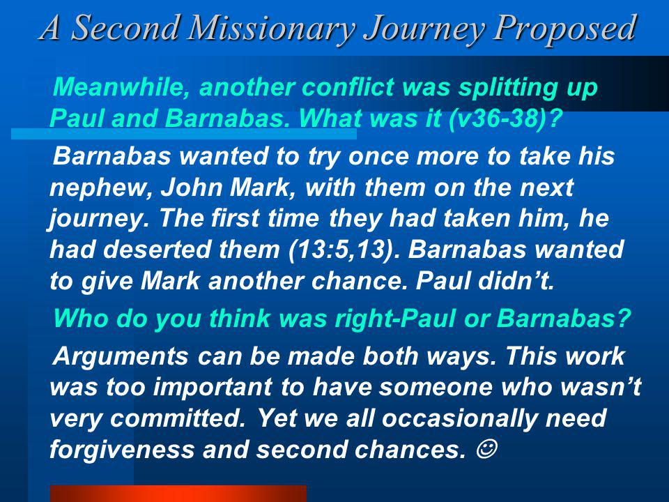 A Second Missionary Journey Proposed Meanwhile, another conflict was splitting up Paul and Barnabas.