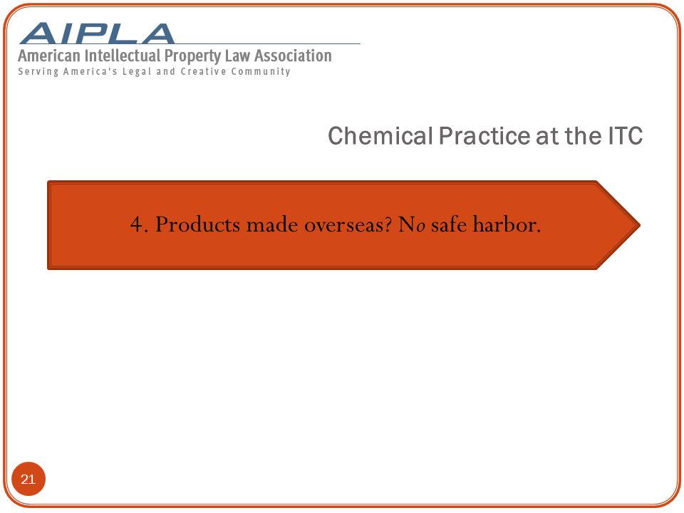 21 4. Products made overseas No safe harbor. Chemical Practice at the ITC