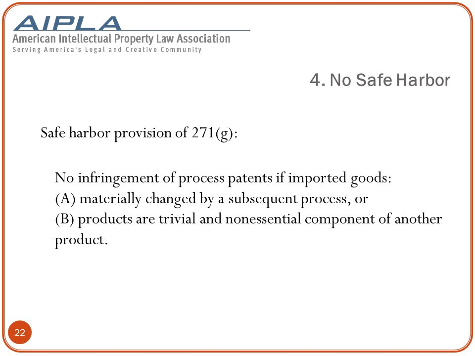 22 Safe harbor provision of 271(g): No infringement of process patents if imported goods: (A) materially changed by a subsequent process, or (B) products are trivial and nonessential component of another product.