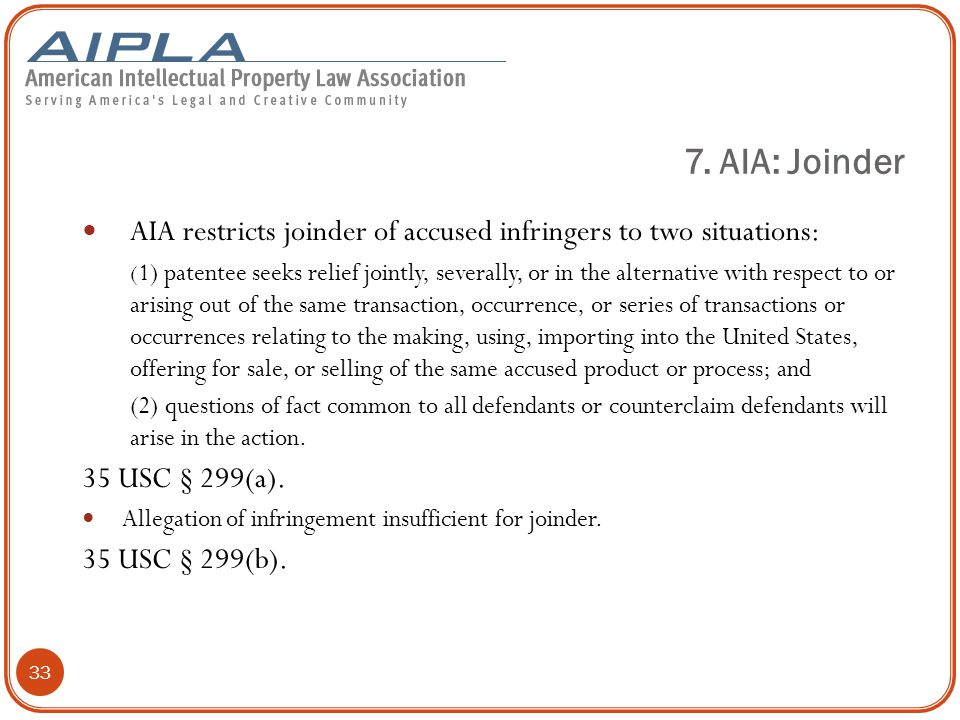 33 AIA restricts joinder of accused infringers to two situations: ( 1) patentee seeks relief jointly, severally, or in the alternative with respect to or arising out of the same transaction, occurrence, or series of transactions or occurrences relating to the making, using, importing into the United States, offering for sale, or selling of the same accused product or process; and (2) questions of fact common to all defendants or counterclaim defendants will arise in the action.