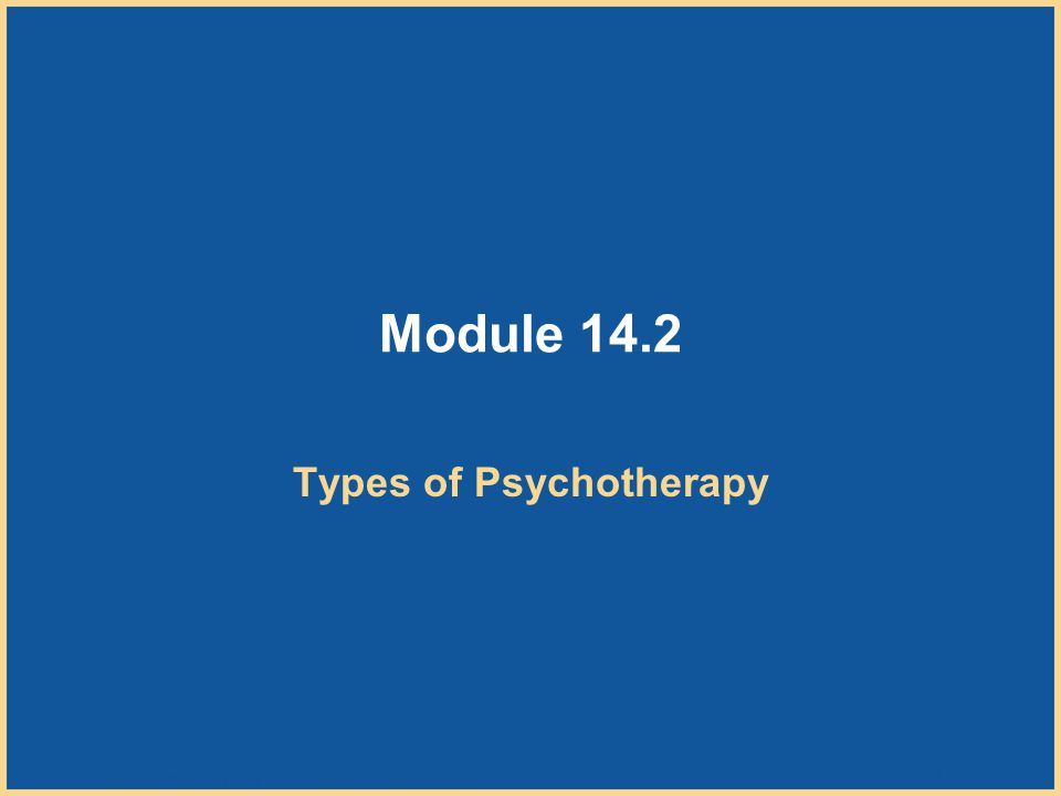 Copyright © Houghton Mifflin Company. All rights reserved. 14–10 Module 14.2 Types of Psychotherapy