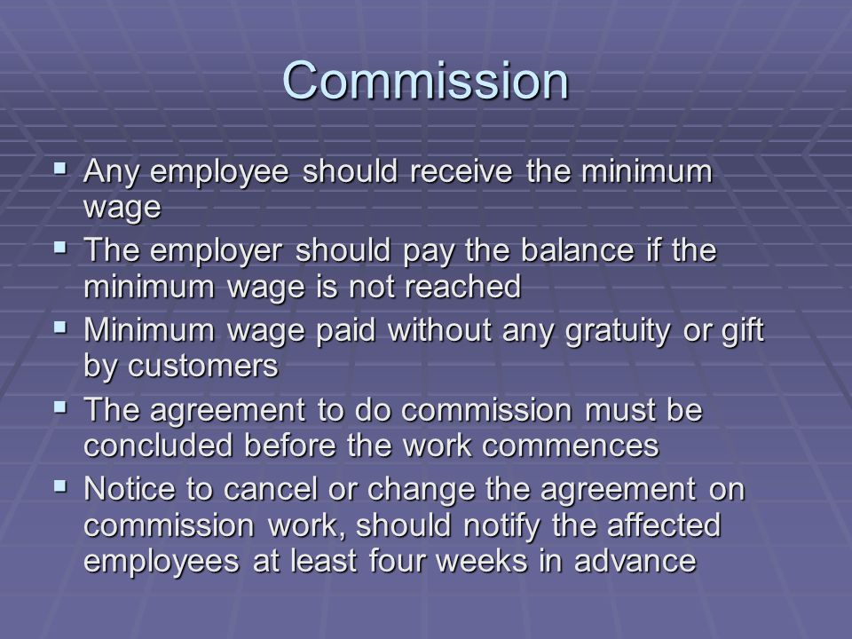 Commission  Any employee should receive the minimum wage  The employer should pay the balance if the minimum wage is not reached  Minimum wage paid without any gratuity or gift by customers  The agreement to do commission must be concluded before the work commences  Notice to cancel or change the agreement on commission work, should notify the affected employees at least four weeks in advance