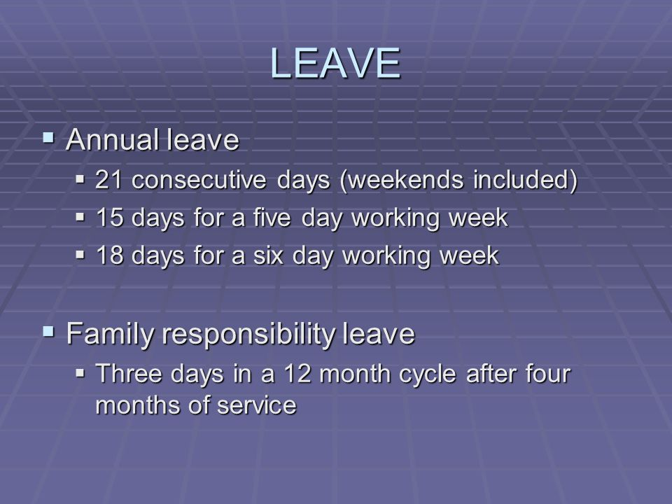 LEAVE  Annual leave  21 consecutive days (weekends included)  15 days for a five day working week  18 days for a six day working week  Family responsibility leave  Three days in a 12 month cycle after four months of service