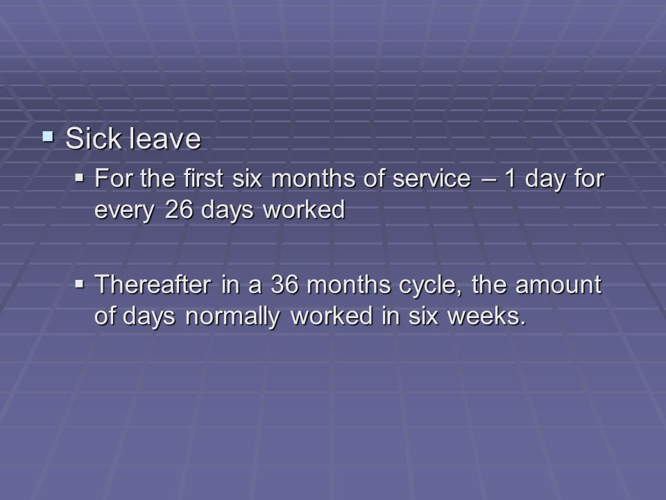  Sick leave  For the first six months of service – 1 day for every 26 days worked  Thereafter in a 36 months cycle, the amount of days normally worked in six weeks.