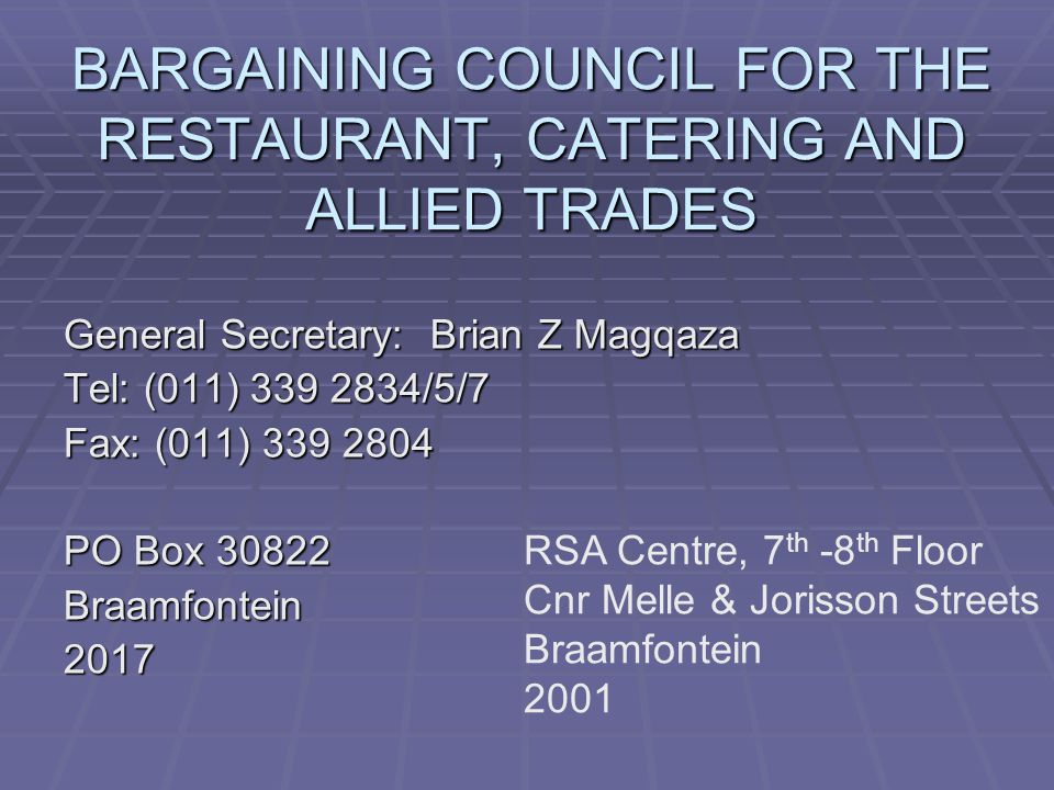 BARGAINING COUNCIL FOR THE RESTAURANT, CATERING AND ALLIED TRADES General Secretary: Brian Z Magqaza Tel: (011) 339 2834/5/7 Fax: (011) 339 2804 PO Box 30822 Braamfontein2017 RSA Centre, 7 th -8 th Floor Cnr Melle & Jorisson Streets Braamfontein 2001