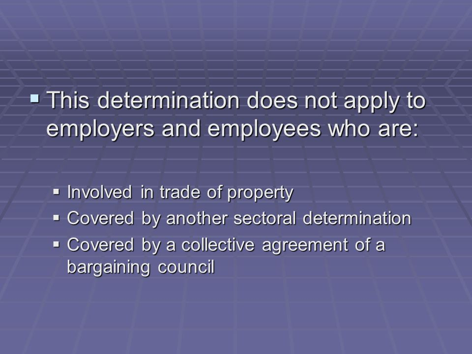  This determination does not apply to employers and employees who are:  Involved in trade of property  Covered by another sectoral determination  Covered by a collective agreement of a bargaining council