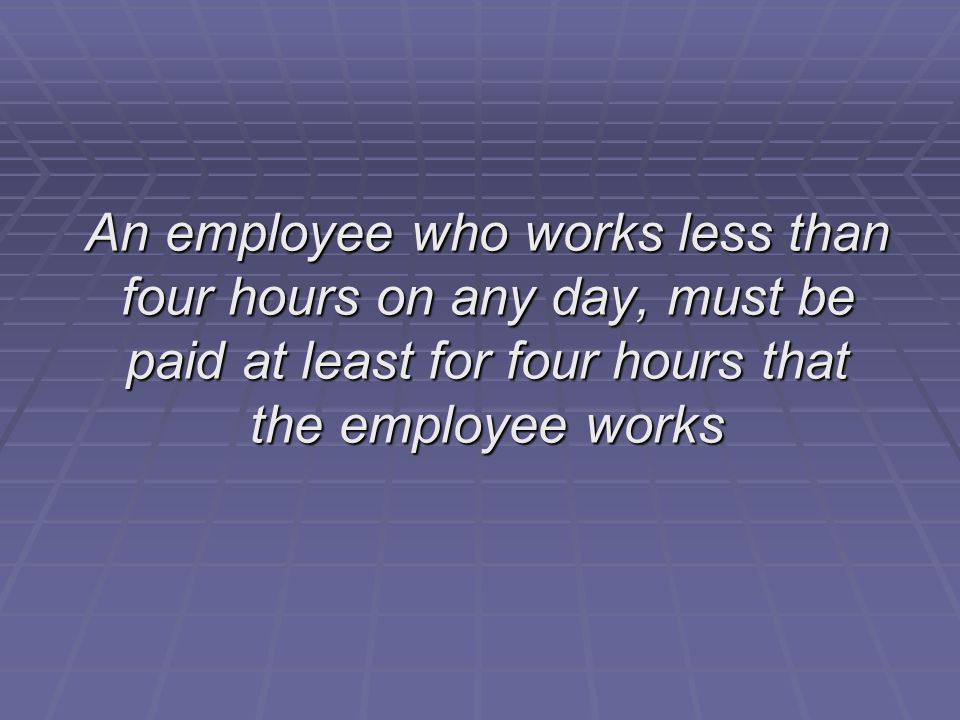 An employee who works less than four hours on any day, must be paid at least for four hours that the employee works
