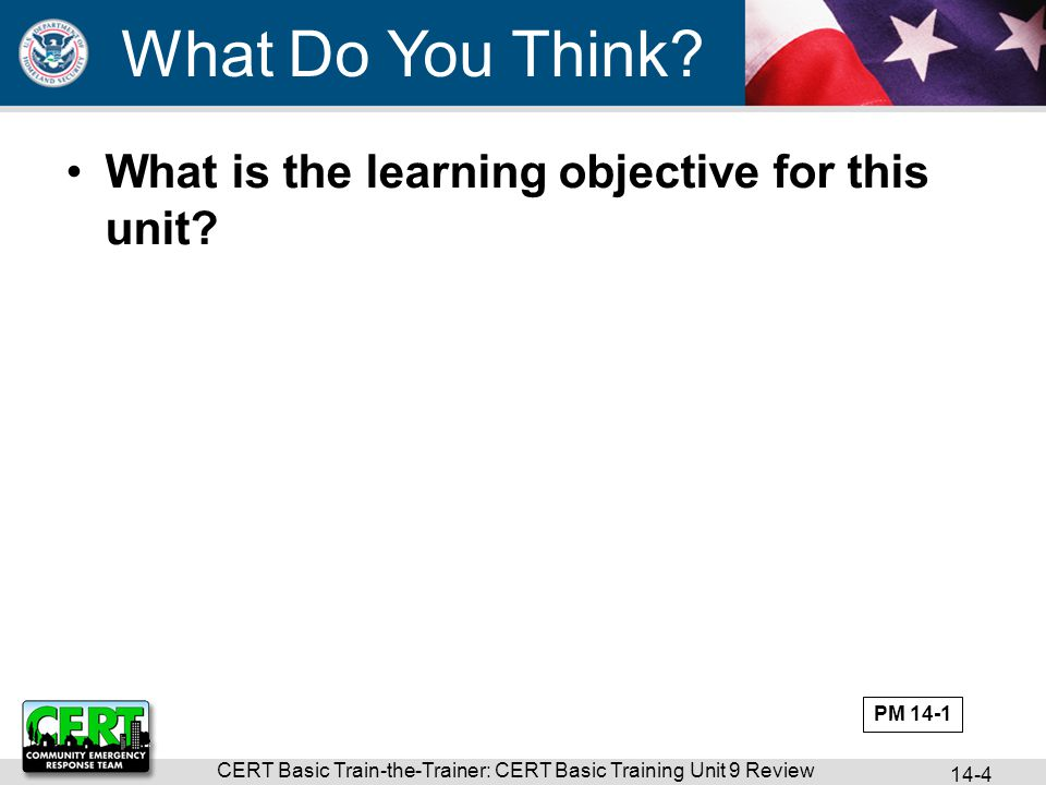 CERT Basic Train-the-Trainer: CERT Basic Training Unit 9 Review 14-4 What is the learning objective for this unit.