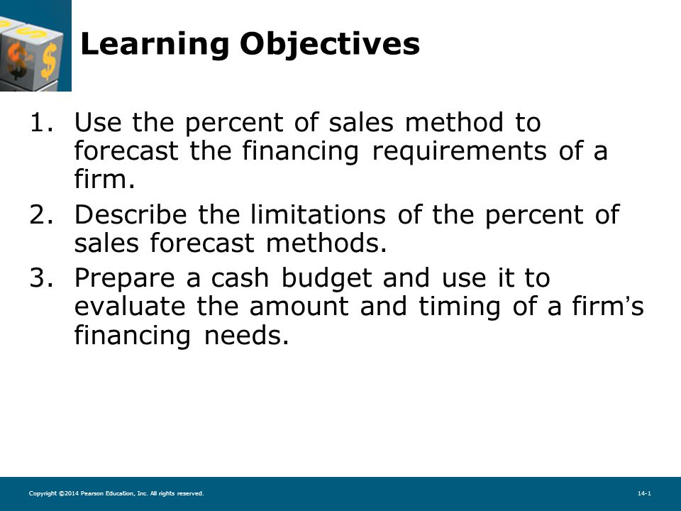 Copyright ©2014 Pearson Education, Inc. All rights reserved.14-1 Learning Objectives 1.Use the percent of sales method to forecast the financing requi