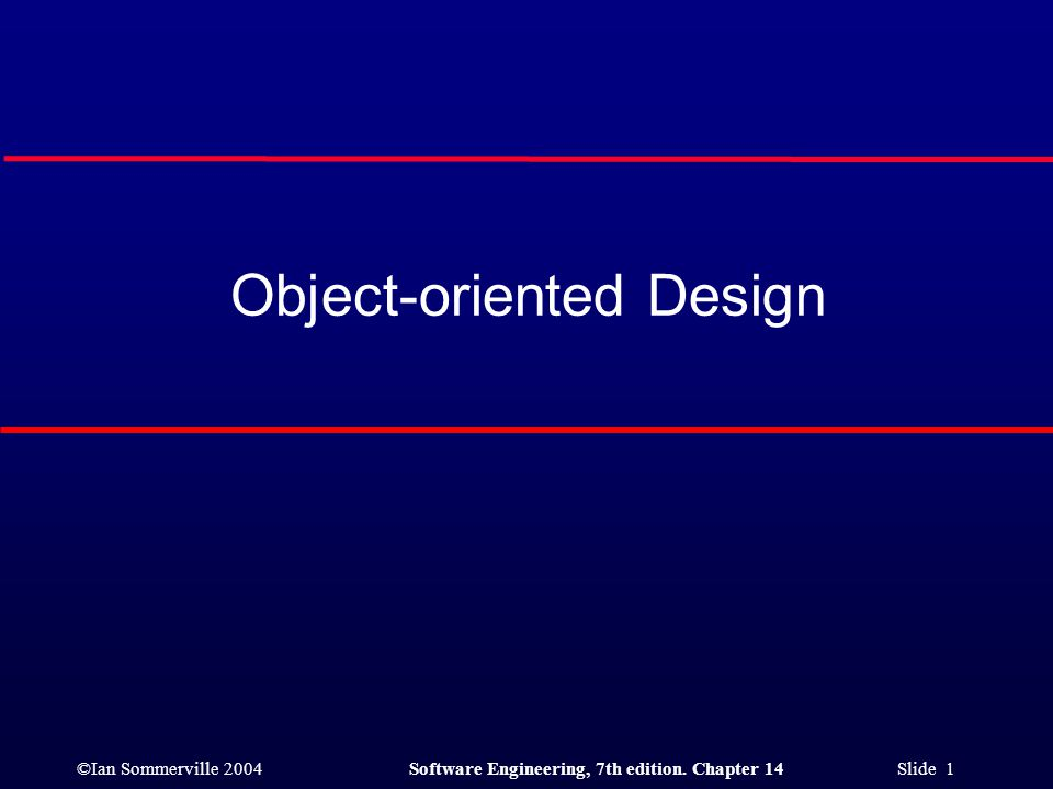 ©Ian Sommerville 2004Software Engineering, 7th edition. Chapter 14 Slide 1 Object-oriented Design