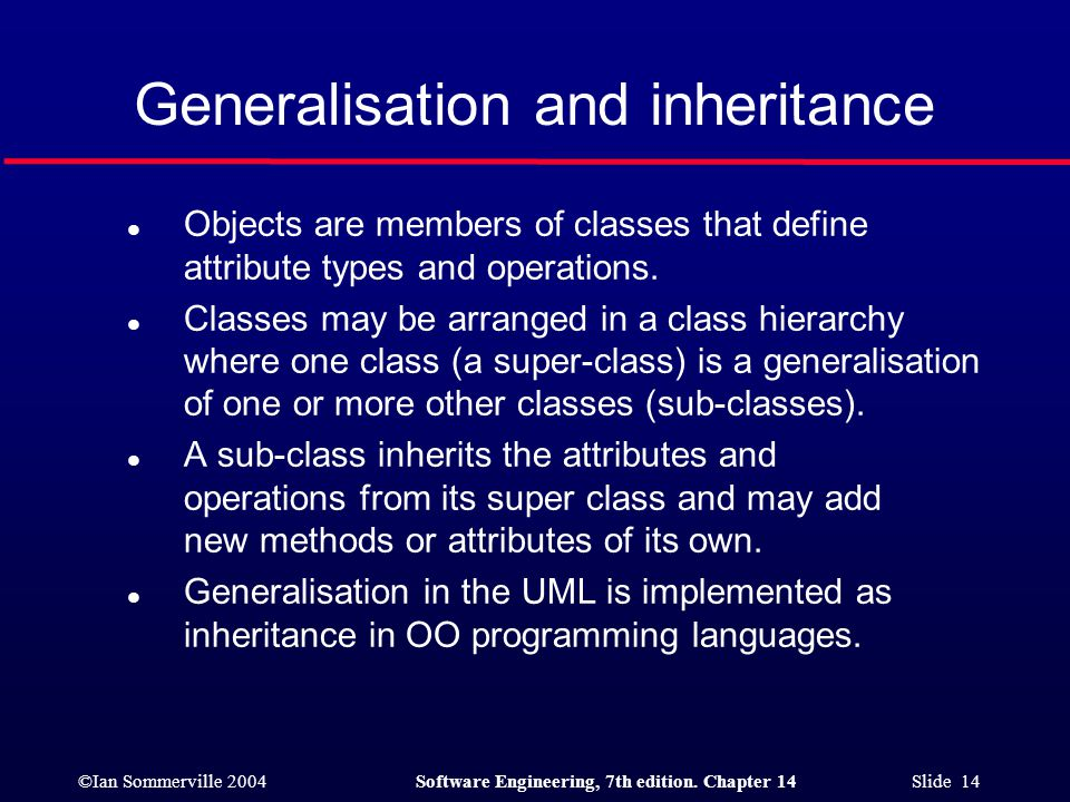 ©Ian Sommerville 2004Software Engineering, 7th edition. Chapter 14 Slide 14 Generalisation and inheritance l Objects are members of classes that defin