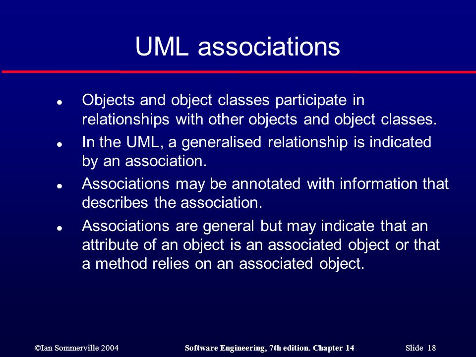 ©Ian Sommerville 2004Software Engineering, 7th edition. Chapter 14 Slide 18 UML associations l Objects and object classes participate in relationships