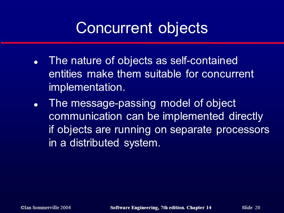 ©Ian Sommerville 2004Software Engineering, 7th edition. Chapter 14 Slide 20 Concurrent objects l The nature of objects as self-contained entities make
