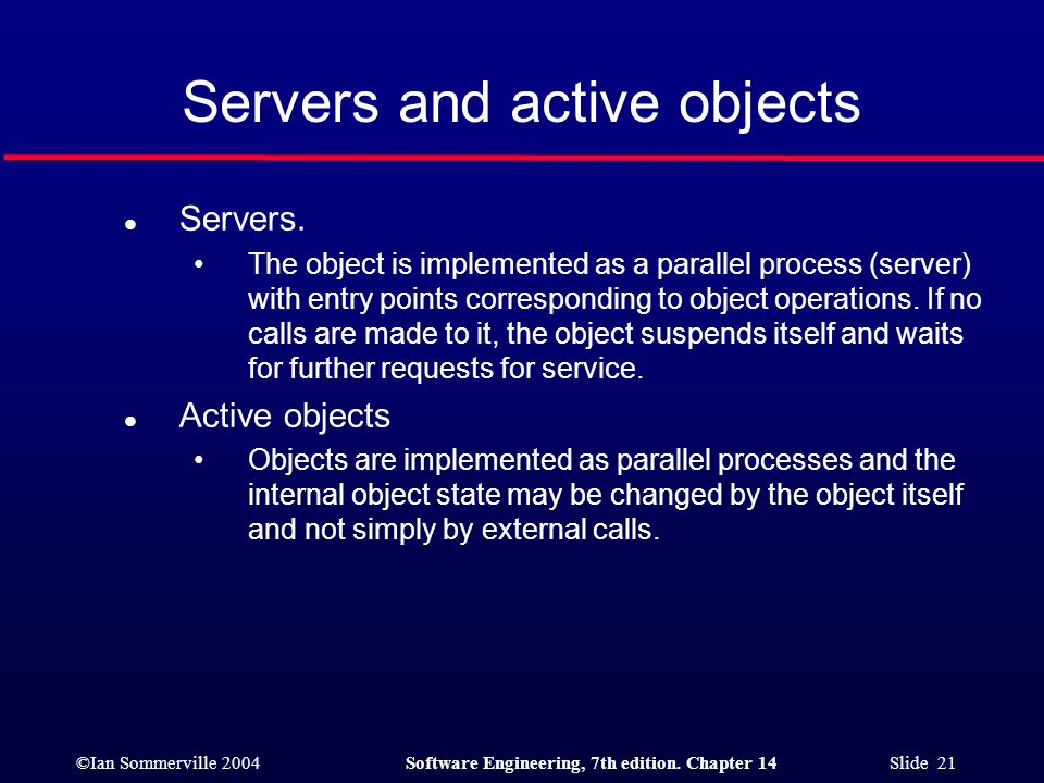 ©Ian Sommerville 2004Software Engineering, 7th edition. Chapter 14 Slide 21 Servers and active objects l Servers. The object is implemented as a paral