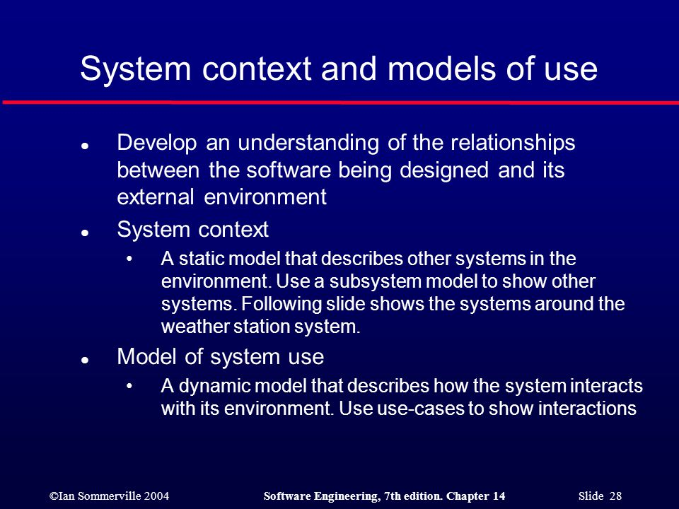 ©Ian Sommerville 2004Software Engineering, 7th edition. Chapter 14 Slide 28 System context and models of use l Develop an understanding of the relatio